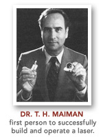 Dr. T.H. Maiman was the first person to successfully build and operate a laser
